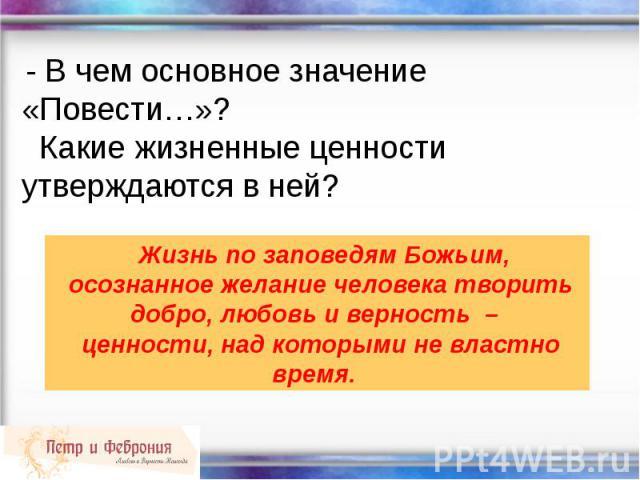- В чем основное значение «Повести…»? Какие жизненные ценности утверждаются в ней? Жизнь по заповедям Божьим, осознанное желание человека творить добро, любовь и верность – ценности, над которыми не властно время.