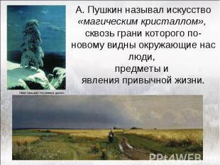 А. Пушкин называл искусство «магическим кристаллом», сквозь грани которого по-но
