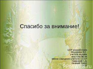 Спасибо за внимание!ЦОР разработалаФедорова А.С.учитель музыкимоу сош № 44имени