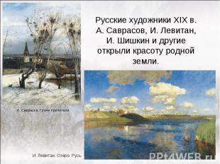Русские художники XIX в. А. Саврасов, И. Левитан, И. Шишкин и другие открыли кра