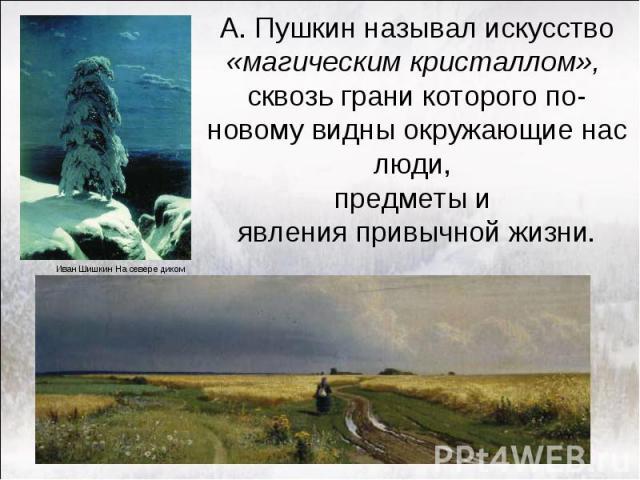 А. Пушкин называл искусство «магическим кристаллом», сквозь грани которого по-новому видны окружающие нас люди, предметы и явления привычной жизни.