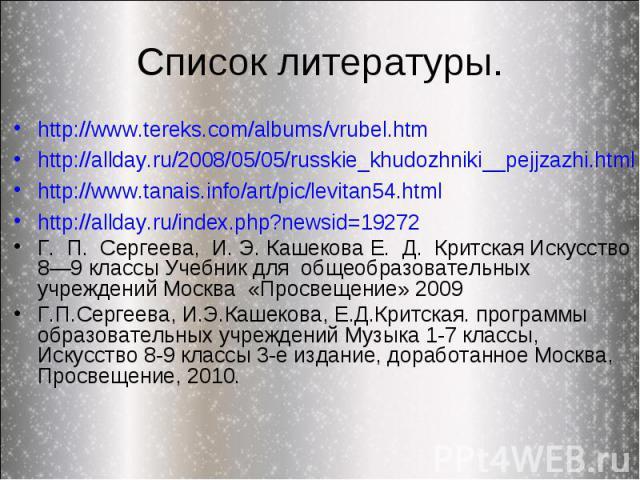 Список литературы. http://www.tereks.com/albums/vrubel.htmhttp://allday.ru/2008/05/05/russkie_khudozhniki__pejjzazhi.htmlhttp://www.tanais.info/art/pic/levitan54.htmlhttp://allday.ru/index.php?newsid=19272Г. П. Сергеева, И. Э. Кашекова Е. Д. Критска…