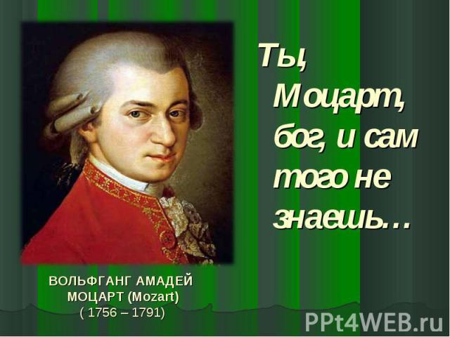 Ты, Моцарт, бог, и сам того не знаешь… ВОЛЬФГАНГ АМАДЕЙ МОЦАРТ (Mozart)( 1756 – 1791)