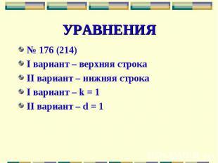 УРАВНЕНИЯ№ 176 (214)I вариант – верхняя строкаII вариант – нижняя строкаI вариан