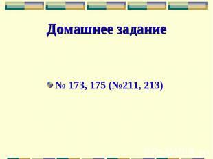 Домашнее задание№ 173, 175 (№211, 213)