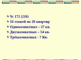 № 172 (210)16 этажей по 20 квартирОднокомнатных – 27 кв. Двухкомнатных – 54 кв.