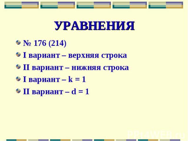 УРАВНЕНИЯ№ 176 (214)I вариант – верхняя строкаII вариант – нижняя строкаI вариант – k = 1II вариант – d = 1