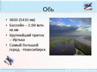 Обь3650 (5410 км)Бассейн – 2,99 млн. кв.кмКрупнейший приток – ИртышСамый большой