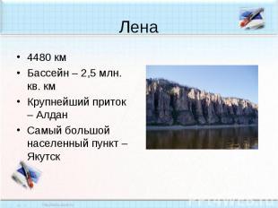 Лена4480 кмБассейн – 2,5 млн. кв. кмКрупнейший приток – АлданСамый большой насел