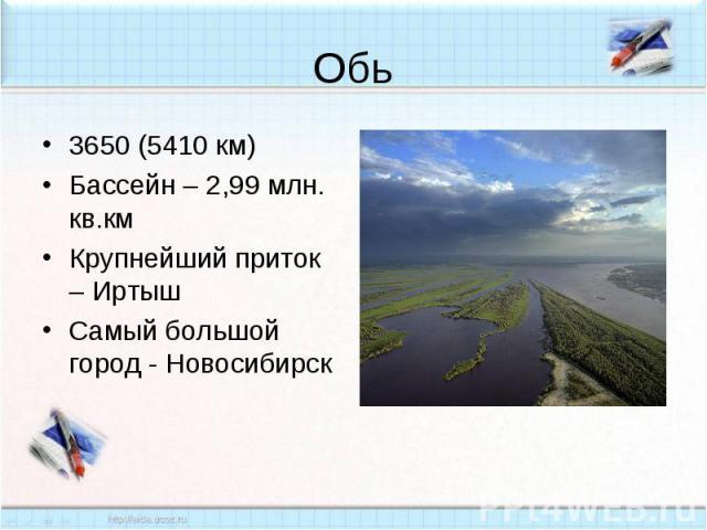 Обь3650 (5410 км)Бассейн – 2,99 млн. кв.кмКрупнейший приток – ИртышСамый большой город - Новосибирск