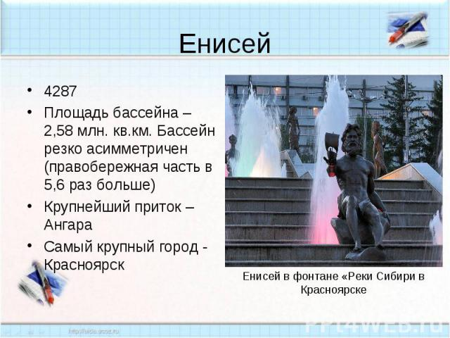 Енисей4287Площадь бассейна – 2,58 млн. кв.км. Бассейн резко асимметричен (правобережная часть в 5,6 раз больше)Крупнейший приток – АнгараСамый крупный город - Красноярск