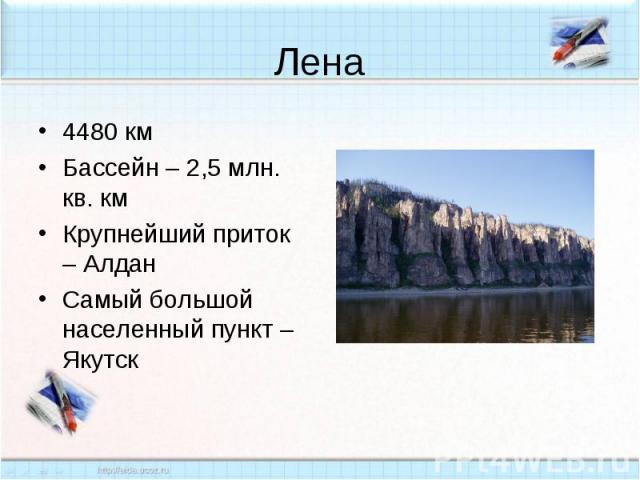 Лена4480 кмБассейн – 2,5 млн. кв. кмКрупнейший приток – АлданСамый большой населенный пункт – Якутск