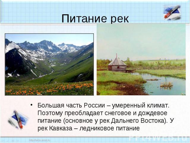 Питание рек Большая часть России – умеренный климат. Поэтому преобладает снеговое и дождевое питание (основное у рек Дальнего Востока). У рек Кавказа – ледниковое питание