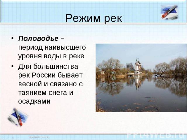 Режим рек Половодье – период наивысшего уровня воды в реке Для большинства рек России бывает весной и связано с таянием снега и осадками
