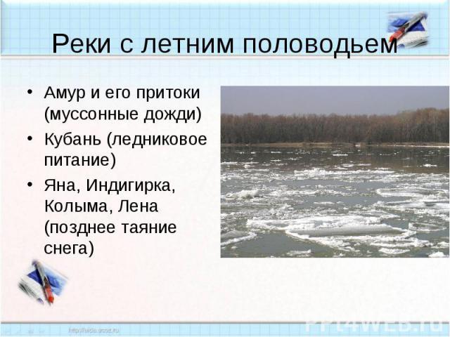 Реки с летним половодьем Амур и его притоки (муссонные дожди)Кубань (ледниковое питание)Яна, Индигирка, Колыма, Лена (позднее таяние снега)