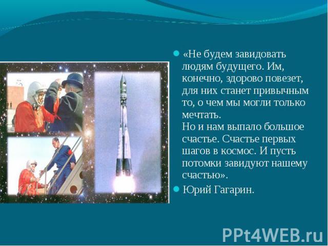 «Не будем завидовать людям будущего. Им, конечно, здорово повезет, для них станет привычным то, о чем мы могли только мечтать.Но и нам выпало большое счастье. Счастье первых шагов в космос. И пусть потомки завидуют нашему счастью». Юрий Гагарин.