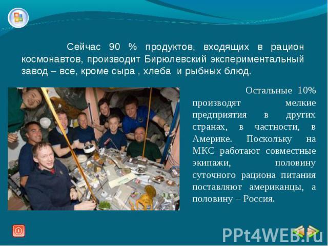 Сейчас 90 % продуктов, входящих в рацион космонавтов, производит Бирюлевский экспериментальный завод – все, кроме сыра , хлеба и рыбных блюд. Остальные 10% производят мелкие предприятия в других странах, в частности, в Америке. Поскольку на МКС рабо…