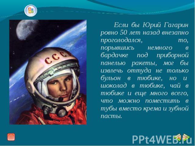 Если бы Юрий Гагарин ровно 50 лет назад внезапно проголодался, то, порывшись немного в бардачке под приборной панелью ракеты, мог бы извлечь оттуда не только бульон в тюбике, но и шоколад в тюбике, чай в тюбике и еще много всего, что можно поместит…