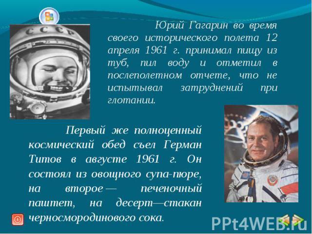 Юрий Гагарин во время своего исторического полета 12 апреля 1961 г. принимал пищу из туб, пил воду и отметил в послеполетном отчете, что не испытывал затруднений при глотании. Первый же полноценный космический обед съел Герман Титов в августе 1961 г…