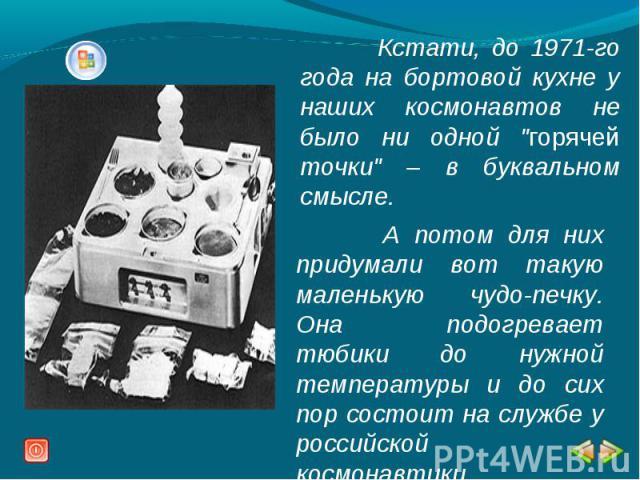Кстати, до 1971-го года на бортовой кухне у наших космонавтов не было ни одной