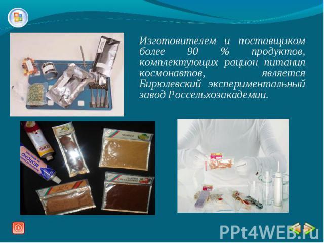 Изготовителем и поставщиком более 90 % продуктов, комплектующих рацион питания космонавтов, является Бирюлевский экспериментальный завод Россельхозакадемии.