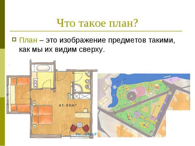 Что такое план?План – это изображение предметов такими, как мы их видим сверху.