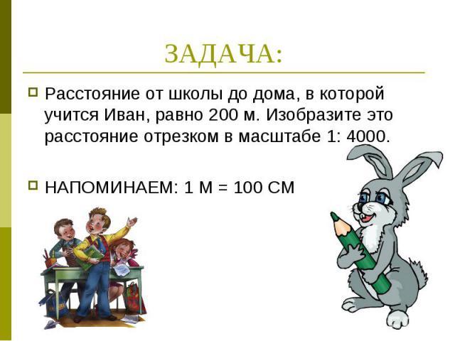 ЗАДАЧА: Расстояние от школы до дома, в которой учится Иван, равно 200 м. Изобразите это расстояние отрезком в масштабе 1: 4000.НАПОМИНАЕМ: 1 М = 100 СМ