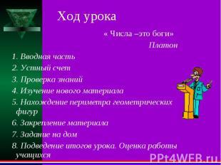 Ход урока « Числа –это боги» Платон 1. Вводная часть 2. Устный счет 3. Проверка