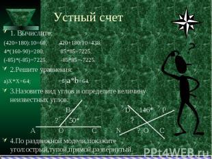Устный счет1. Вычислите: (420+180):10=60, 420+180:10=438, 4*(160-90)=280, 85*85=