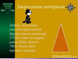 Закрепление материала Задача. Земельный участок треугольной формы имеет периметр