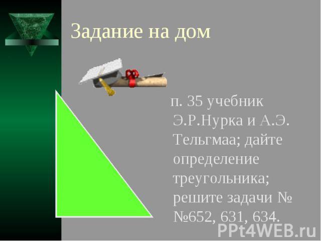 Задание на дом п. 35 учебник Э.Р.Нурка и А.Э. Тельгмаа; дайте определение треугольника; решите задачи №№652, 631, 634.