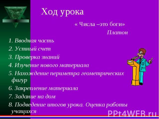 Ход урока « Числа –это боги» Платон 1. Вводная часть 2. Устный счет 3. Проверка знаний 4. Изучение нового материала 5. Нахождение периметра геометрических фигур 6. Закрепление материала 7. Задание на дом 8. Подведение итогов урока. Оценка работы учащихся
