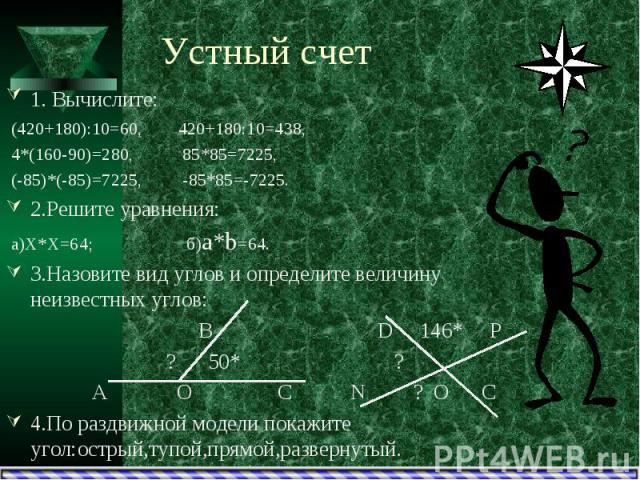 Устный счет1. Вычислите: (420+180):10=60, 420+180:10=438, 4*(160-90)=280, 85*85=7225, (-85)*(-85)=7225, -85*85=-7225.2.Решите уравнения: а)Х*Х=64; б)а*b=64.3.Назовите вид углов и определите величину неизвестных углов: В D 146* Р ? 50* ? А О С N ? O …