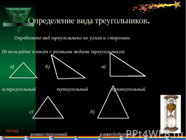 Определение вида треугольников.Определите вид треугольника по углам и сторонам. Используйте плакат с разными видами треугольников: а) б) в) остроугольный тупоугольный прямоугольный г) д) равносторонний равнобедренный