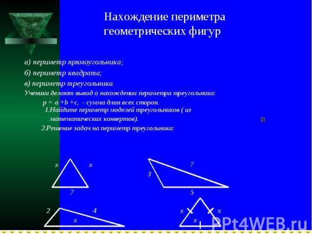Нахождение периметра геометрических фигура) периметр прямоугольника;б) периметр квадрата;в) периметр треугольника.Ученики делают вывод о нахождении периметра треугольника: р = а +b +c, - сумма длин всех сторон. 1.Найдите периметр моделей треугольник…