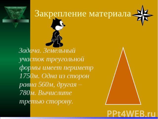 Закрепление материала Задача. Земельный участок треугольной формы имеет периметр 1750м. Одна из сторон равна 560м, другая – 780м. Вычислите третью сторону.