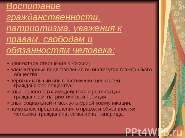 Воспитание гражданственности. патриотизма. уважения к правам, свободам и обязанностям человека: • ценностное отношение к России;• элементарные представления об институтах гражданского общества • первоначальный опыт постижения ценностей гражданского …