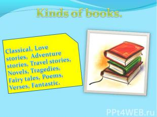 Kinds of books.Classical, Love stories, Adventure stories, Travel stories, Novel