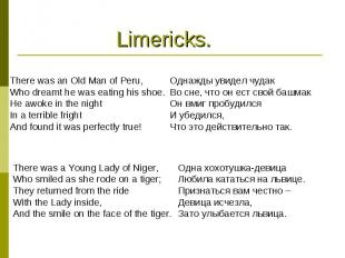 Limericks.There was an Old Man of Peru,Who dreamt he was eating his shoe.He awok