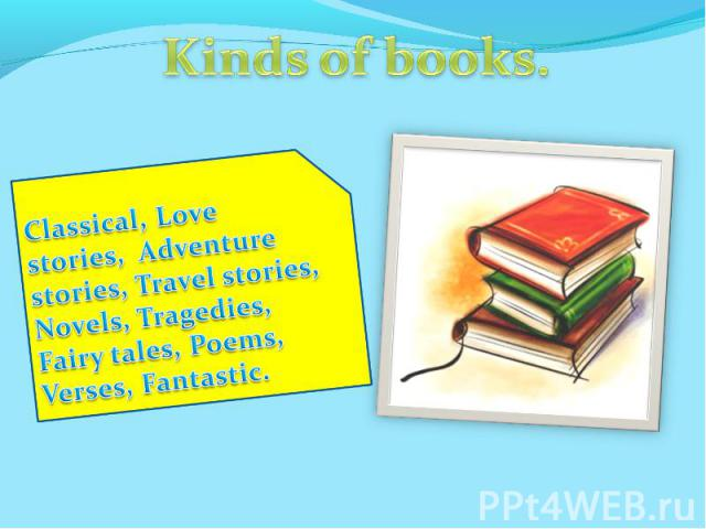 Kinds of books.Classical, Love stories, Adventure stories, Travel stories, Novels, Tragedies, Fairy tales, Poems, Verses, Fantastic.