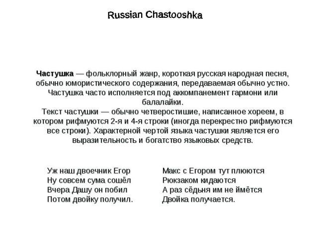Russian ChastooshkaЧастушка — фольклорный жанр, короткая русская народная песня, обычно юмористического содержания, передаваемая обычно устно. Частушка часто исполняется под аккомпанемент гармони или балалайки.Текст частушки— обычно четверостишие, …