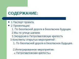 СОДЕРЖАНИЕ:1 Паспорт проекта.2 Презентации: 1. По безопасной дороге в безопасное