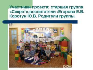 Участники проекта: старшая группа «Секрет»,воспитатели :Егорова Е.В. Коротун Ю.В