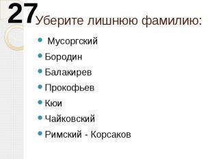 Уберите лишнюю фамилию: МусоргскийБородинБалакиревПрокофьевКюиЧайковскийРимский