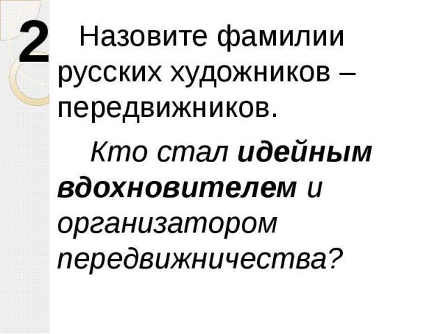 Назовите фамилии русских художников – передвижников. Кто стал идейным вдохновителем и организатором передвижничества?