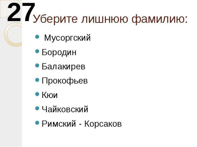 Уберите лишнюю фамилию: МусоргскийБородинБалакиревПрокофьевКюиЧайковскийРимский - Корсаков