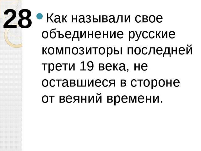 Как называли свое объединение русские композиторы последней трети 19 века, не оставшиеся в стороне от веяний времени.