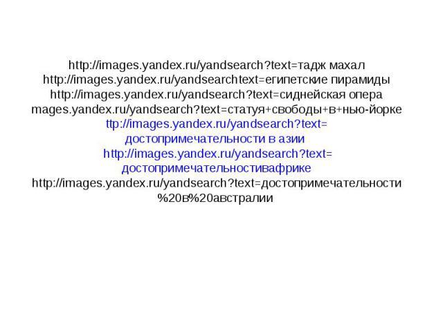 http://images.yandex.ru/yandsearch?text=тадж махалhttp://images.yandex.ru/yandsearchtext=египетские пирамидыhttp://images.yandex.ru/yandsearch?text=сиднейская опера mages.yandex.ru/yandsearch?text=статуя+свободы+в+нью-йорке ttp://images.yandex.ru/ya…