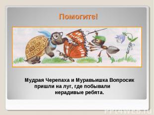 Помогите!Мудрая Черепаха и Муравьишка Вопросик пришли на луг, где побывали нерад