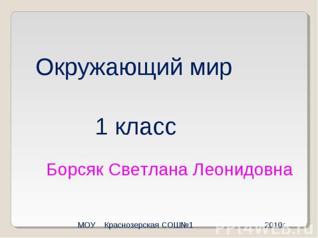 Окружающий мир1 классБорсяк Светлана ЛеонидовнаМОУ Краснозерская СОШ №1 2010г.
